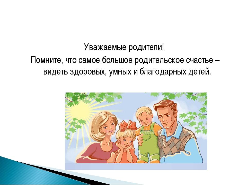 Уважаемые родители! Помните, что самое большое родительское счастье – видеть...
