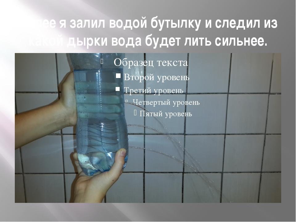 Далее я залил водой бутылку и следил из какой дырки вода будет лить сильнее.