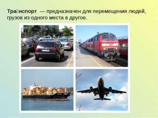 Тра́нспорт — предназначен для перемещения людей, грузов из одного места в др