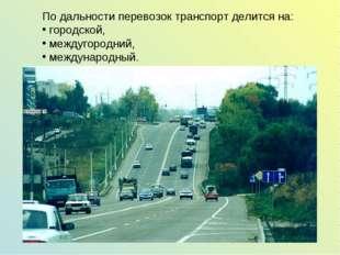 По дальности перевозок транспорт делится на: городской, междугородний, междун