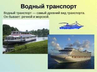 Водный транспорт Водный транспорт— самый древний вид транспорта. Он бывает: