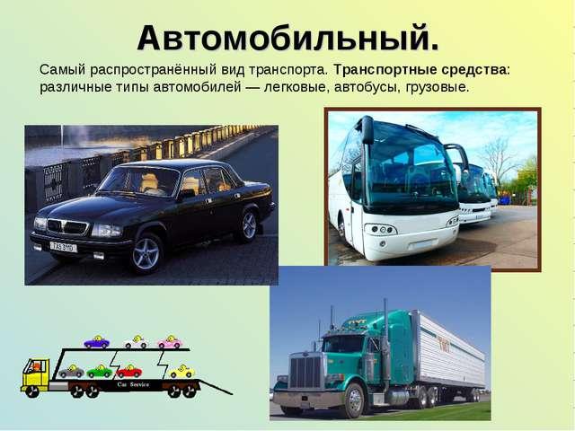Автомобильный. Самый распространённый вид транспорта. Транспортные средства:...
