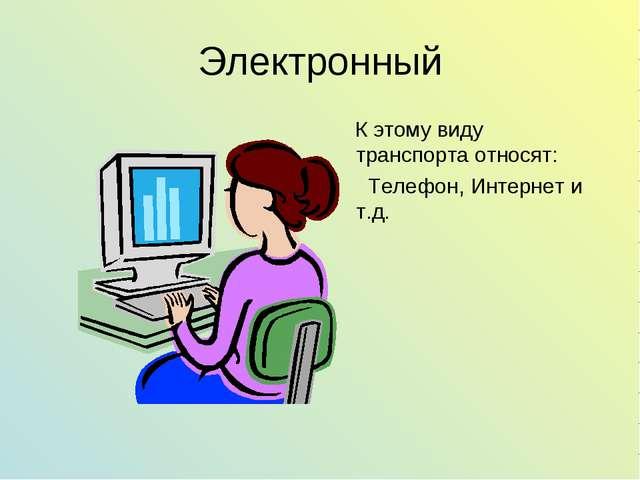 Электронный К этому виду транспорта относят: Телефон, Интернет и т.д.