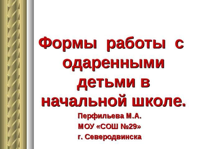 Формы работы с одаренными детьми в начальной школе. Перфильева М.А. МОУ «СОШ...
