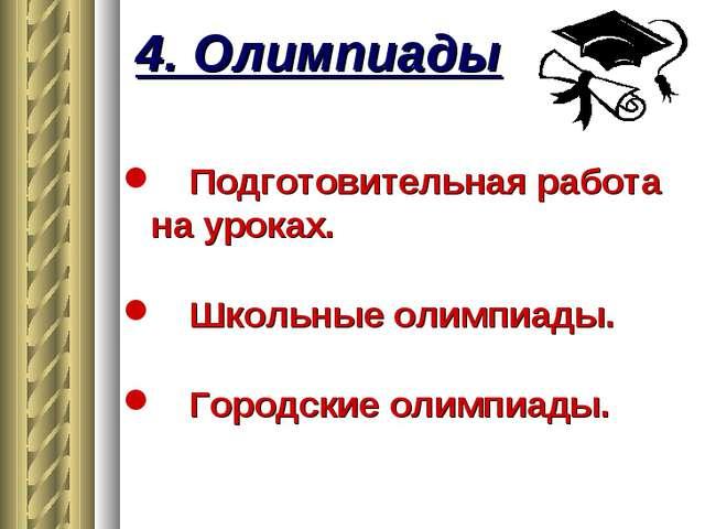4. Олимпиады Подготовительная работа на уроках. Школьные олимпиады. Городские...