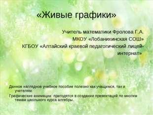 «Живые графики» Учитель математики Фролова Г.А. МКОУ «Лобанихинская СОШ» КГБО
