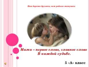 Нет дороже дружка, чем родная матушка Мама – первое слово, главное слово В к