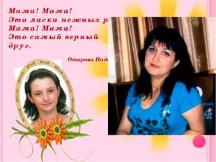 Мама! Мама! Это ласка нежных рук. Мама! Мама! Это самый верный друг. Отарова