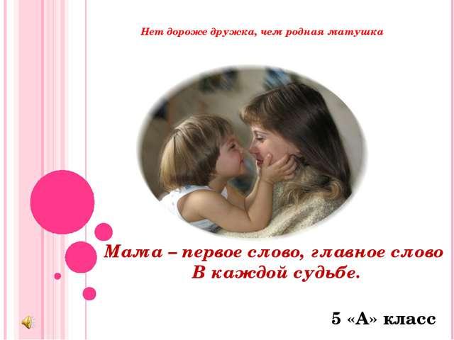 Нет дороже дружка, чем родная матушка Мама – первое слово, главное слово В к...