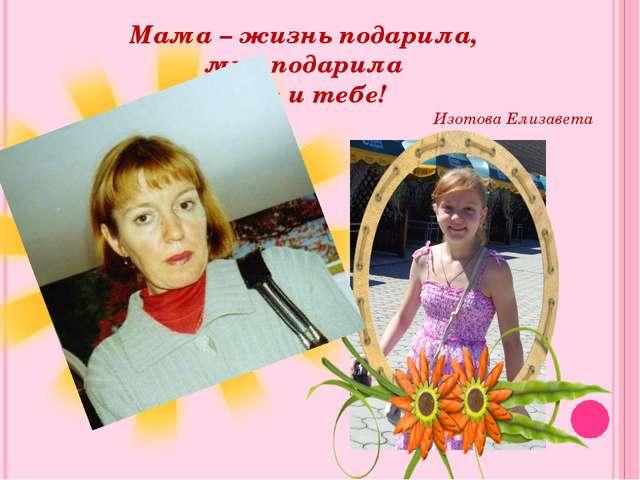 Мама – жизнь подарила, мир подарила Мне и тебе! Изотова Елизавета
