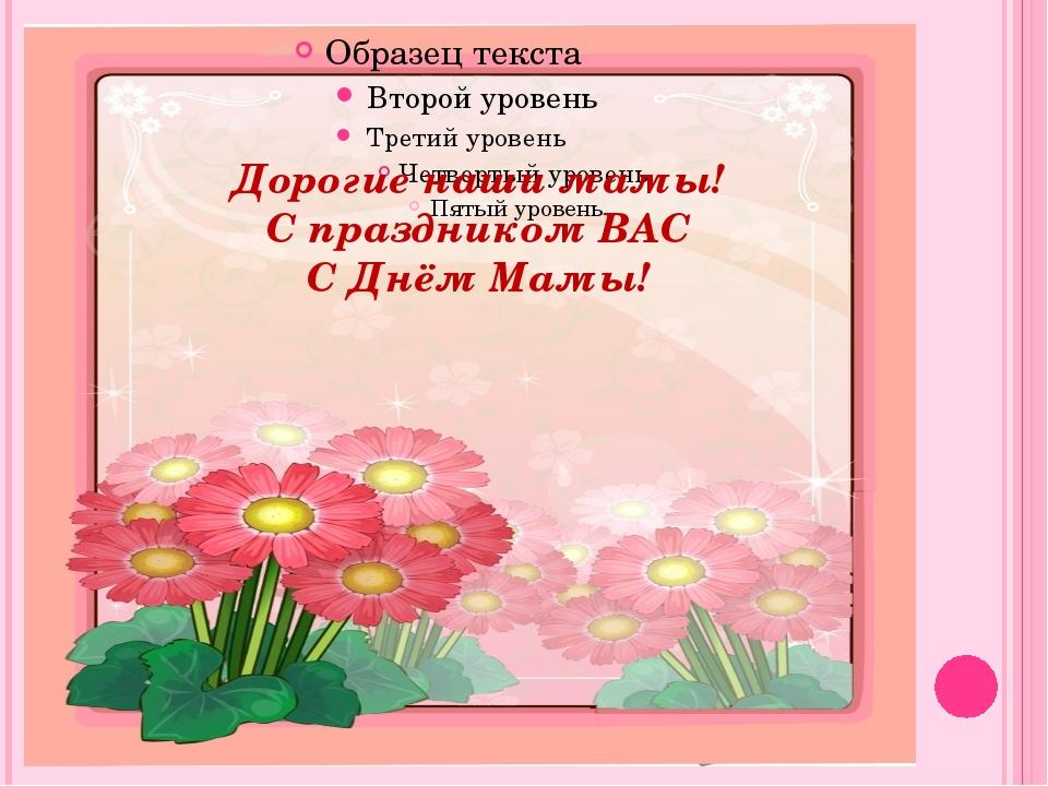 Дорогие наши мамы! С праздником ВАС С Днём Мамы!