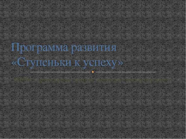 МБОУ «Дружбинская средняя общеобразовательная школа» Программа развития «Ступ...