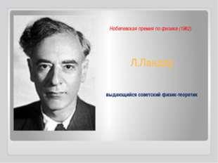 Л.Ландау Нобелевская премия по физике (1962) выдающийся советский физик-теоре