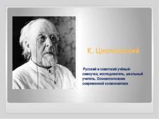 К. Циолковский Русский и советский учёный-самоучка, исследователь, школьный у