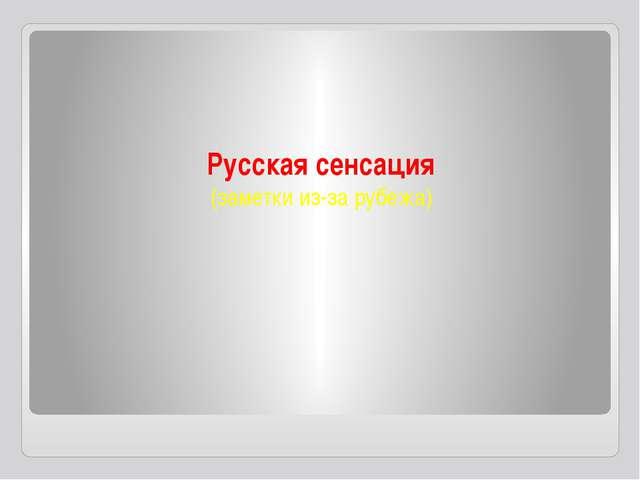 Русская сенсация (заметки из-за рубежа)