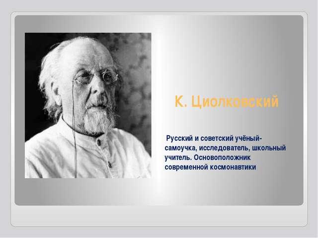 К. Циолковский Русский и советский учёный-самоучка, исследователь, школьный у...