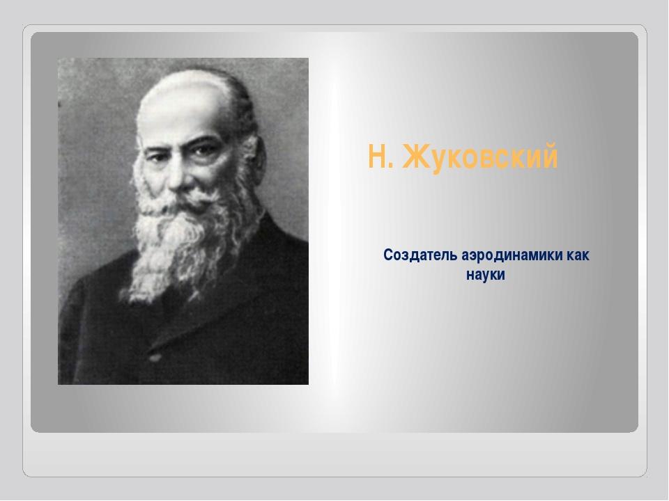 Н. Жуковский Создатель аэродинамики как науки