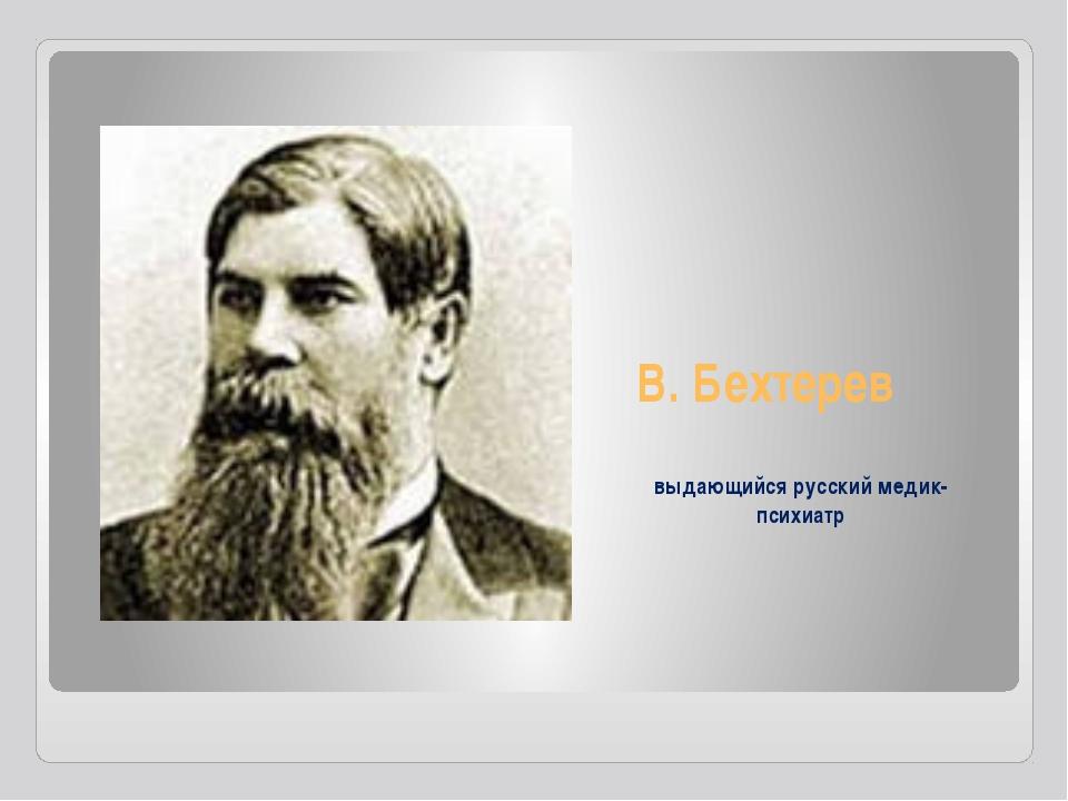 В. Бехтерев выдающийся русский медик-психиатр