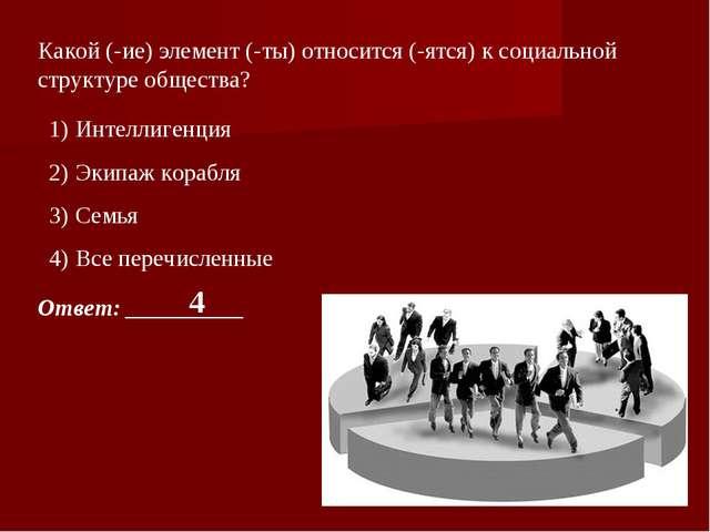 Какой (-ие) элемент (-ты) относится (-ятся) к социальной структуре общества?...