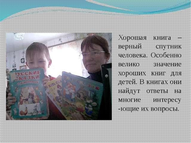 Хорошая книга – верный спутник человека. Особенно велико значение хороших кни...