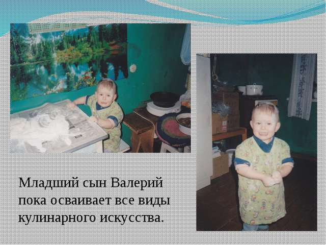 Младший сын Валерий пока осваивает все виды кулинарного искусства.