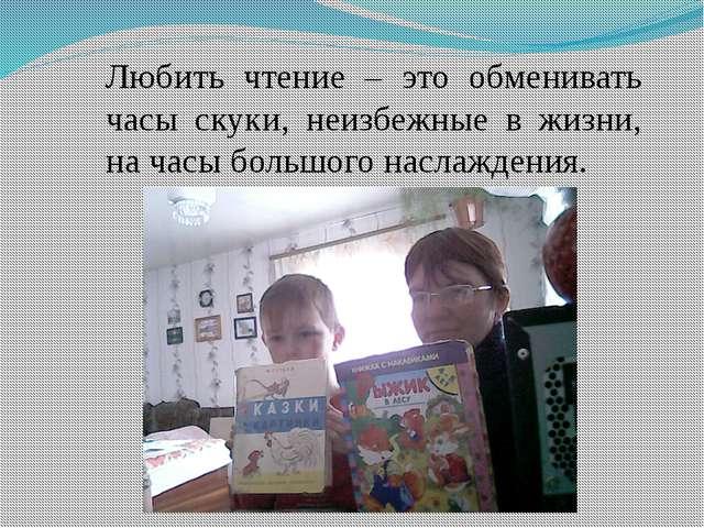 Любить чтение – это обменивать часы скуки, неизбежные в жизни, на часы большо...