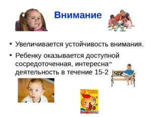 Внимание  Увеличивается устойчивость внимания. Ребенку оказывается доступной
