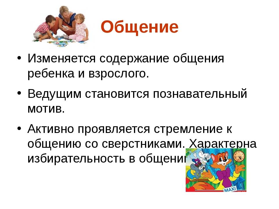 Общение Изменяется содержание общения ребенка и взрослого. Ведущим становится...