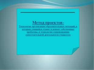 Метод проектов- Технология организации образовательных ситуаций, в которых уч