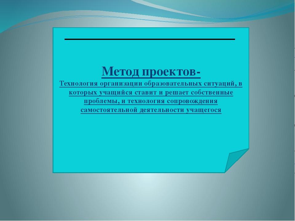 Метод проектов- Технология организации образовательных ситуаций, в которых уч...