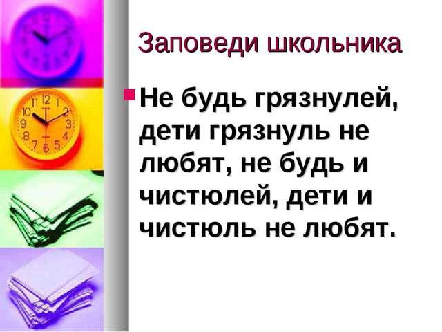 Заповеди школьника Не будь грязнулей, дети грязнуль не любят, не будь и чист...