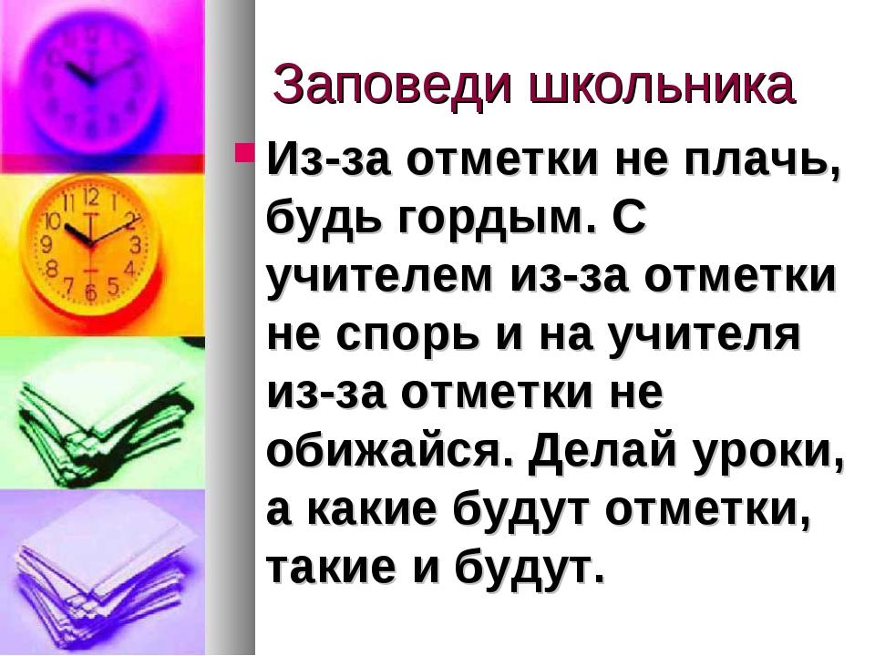 Заповеди школьника Из-за отметки не плачь, будь гордым. С учителем из-за отм...