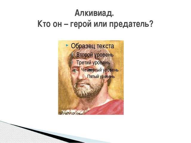 Алкивиад. Кто он – герой или предатель?