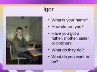 Igor What is your name? How old are you? Have you got a father, mother, siste
