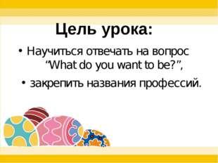 """Научиться отвечать на вопрос """"What do you want to be?"""", закрепить названия п"""