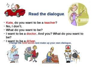 Read the dialogue. Kate, do you want to be a teacher? No, I don't. What do yo