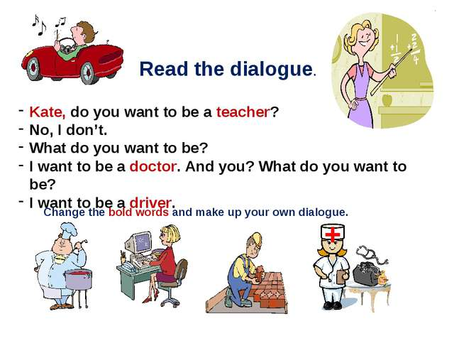 Read the dialogue. Kate, do you want to be a teacher? No, I don't. What do yo...