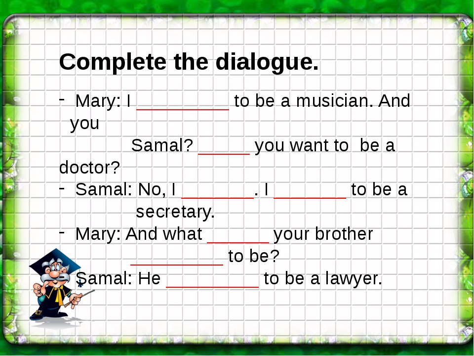 Complete the dialogue. Mary: I _________ to be a musician. And you Samal? ___...