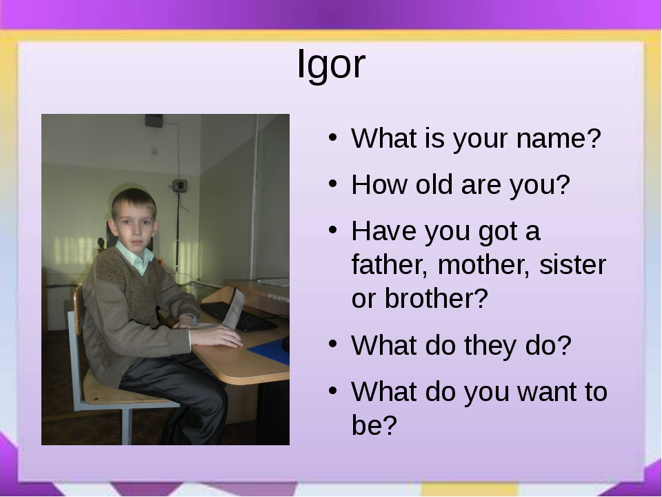 Igor What is your name? How old are you? Have you got a father, mother, siste...