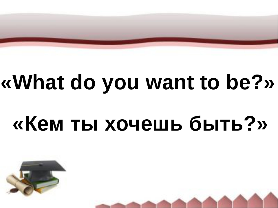 «What do you want to be?» «Кем ты хочешь быть?»