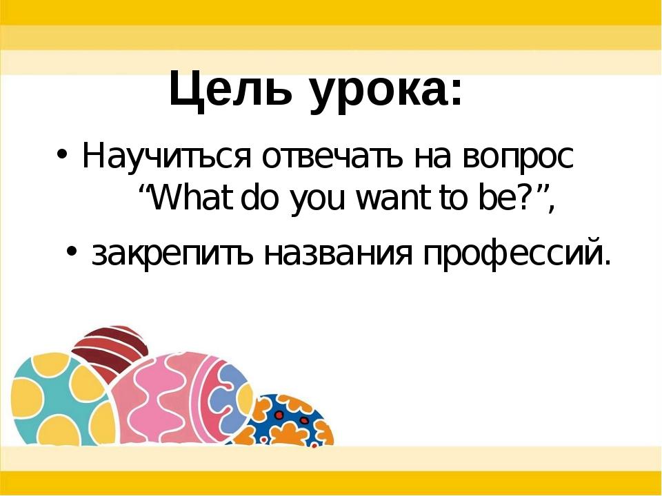 """Научиться отвечать на вопрос """"What do you want to be?"""", закрепить названия п..."""
