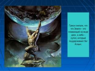 Греки считали, что что Земля – это плавающий на воде диск, а небо – купол, ко