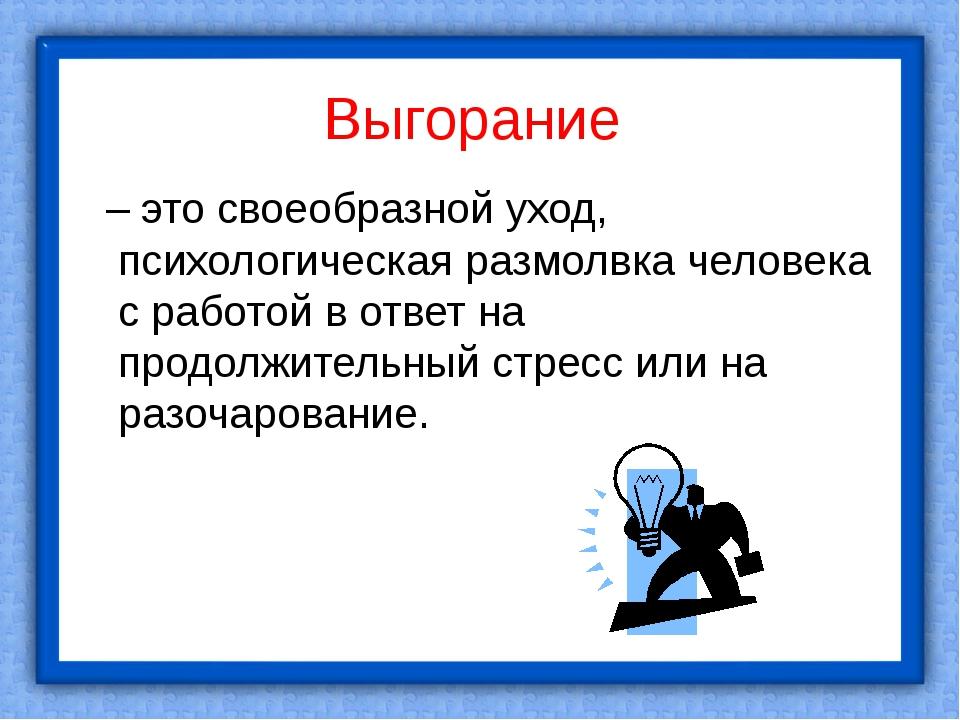 Выгорание – это своеобразной уход, психологическая размолвка человека с рабо...