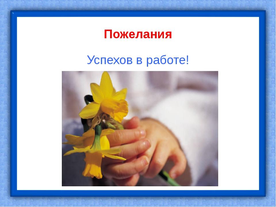 Пожелания Успехов в работе!