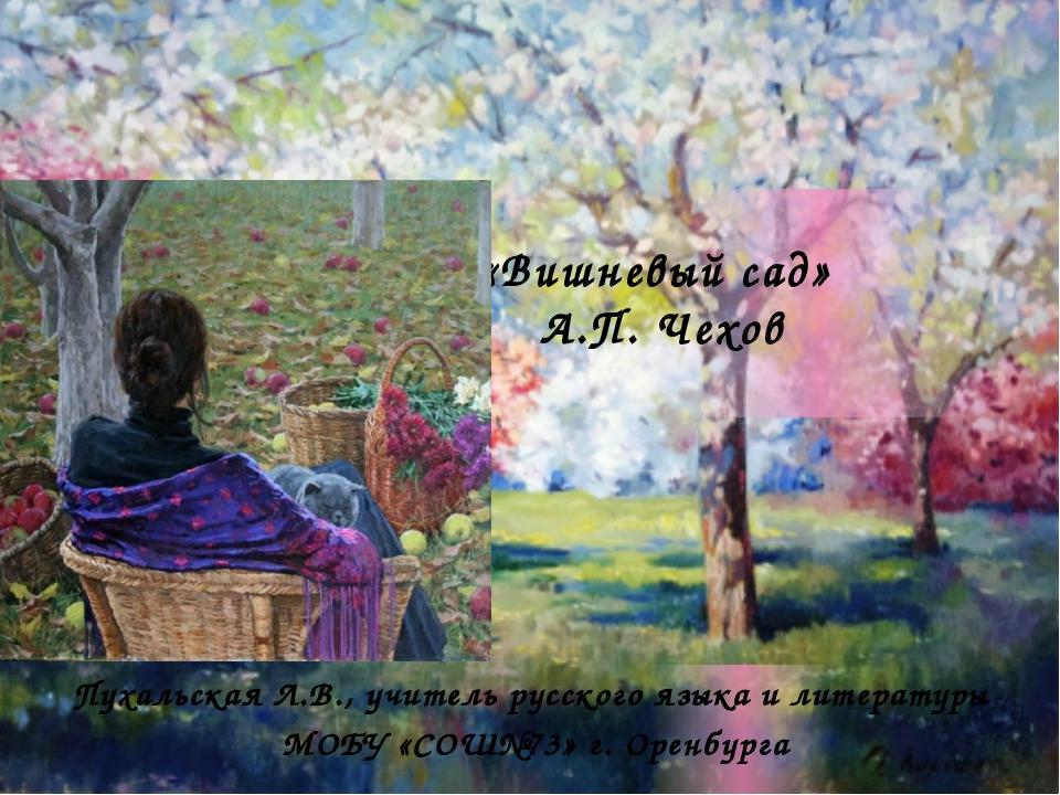 «Вишневый сад» А.П. Чехов Пухальская Л.В., учитель русского языка и литерату...