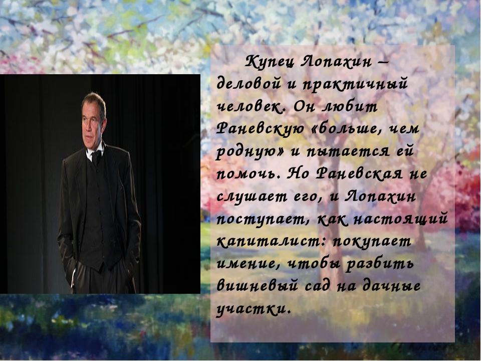 Купец Лопахин – деловой и практичный человек. Он любит Раневскую «больше, че...