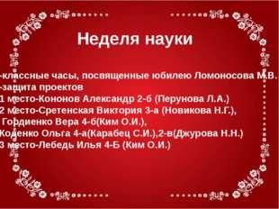 Неделя науки -классные часы, посвященные юбилею Ломоносова М.В. -защита проек