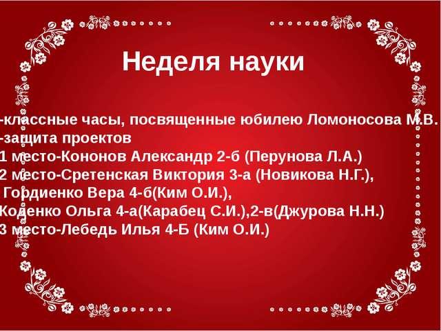 Неделя науки -классные часы, посвященные юбилею Ломоносова М.В. -защита проек...