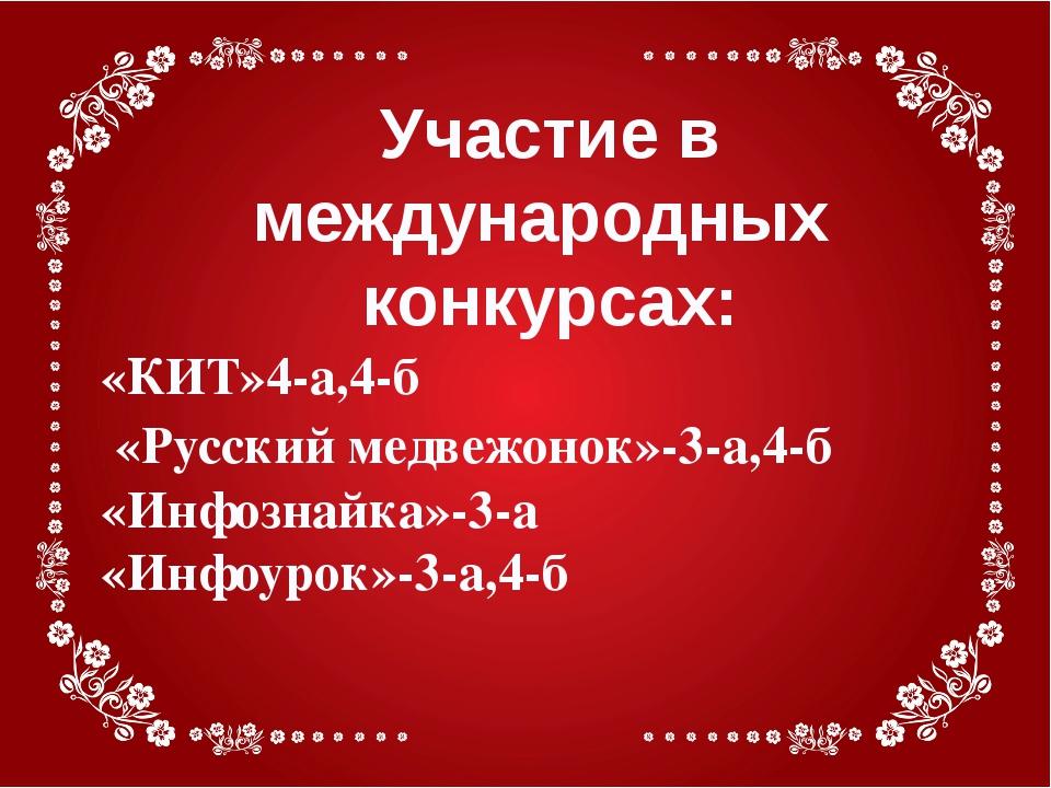 Участие в международных конкурсах: «КИТ»4-а,4-б «Русский медвежонок»-3-а,4-б...