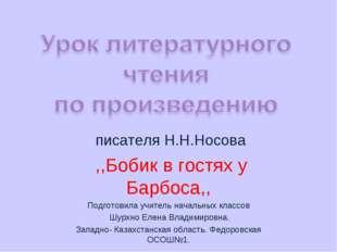 писателя Н.Н.Носова ,,Бобик в гостях у Барбоса,, Подготовила учитель начальн